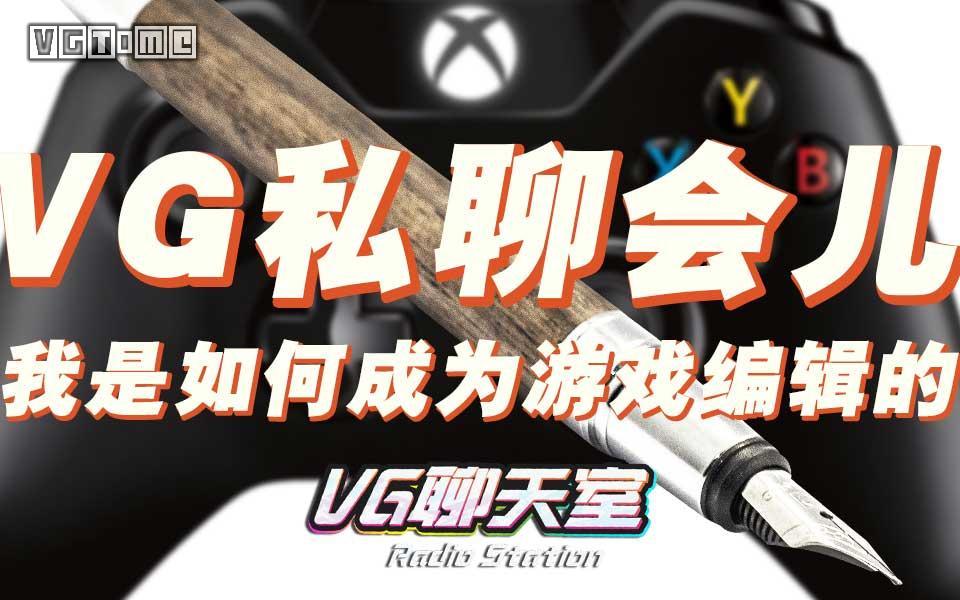 VG私聊会儿:我是如何成为游戏编辑的【VG聊天室154】