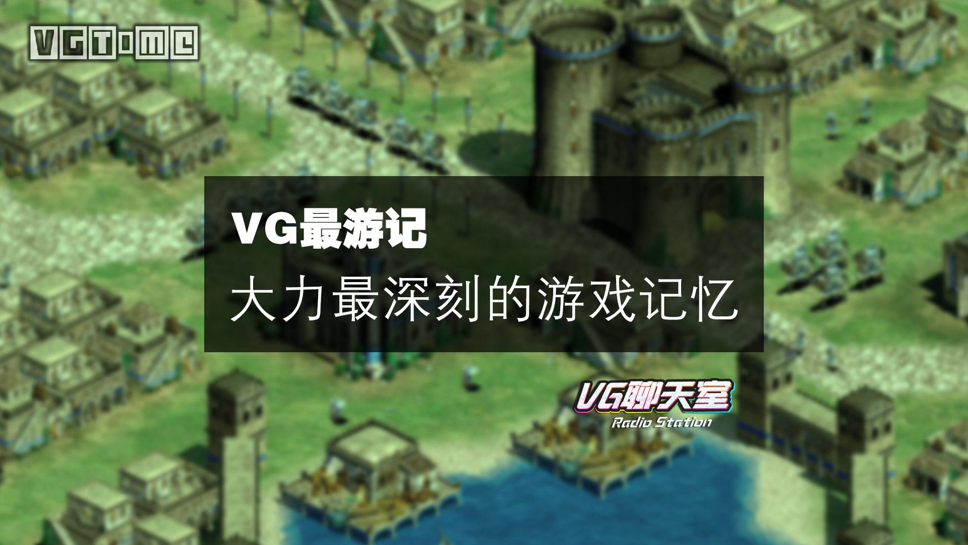VG最游记:大力最深刻的游戏记忆【VG聊天室174】